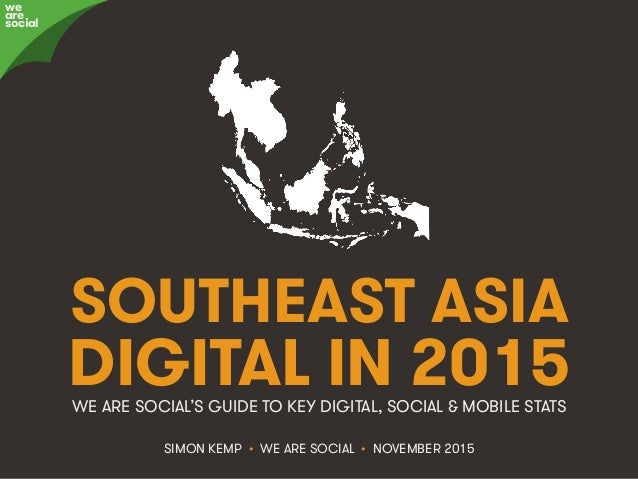 @wearesocialsg • 1We Are Social SOUTHEAST ASIA DIGITAL IN 2015 SIMON KEMP • WE ARE SOCIAL • NOVEMBER 2015 WE ARE SOCIAL'S ...