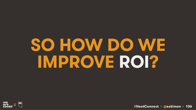 #HootConnect • @eskimon • 106& SO HOW DO WE IMPROVE ROI?