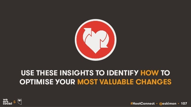 #HootConnect • @eskimon • 107& USE THESE INSIGHTS TO IDENTIFY HOW TO OPTIMISE YOUR MOST VALUABLE CHANGES
