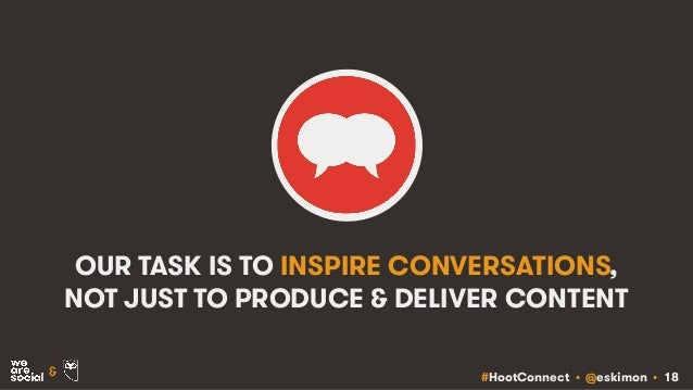 #HootConnect • @eskimon • 18& OUR TASK IS TO INSPIRE CONVERSATIONS, NOT JUST TO PRODUCE & DELIVER CONTENT