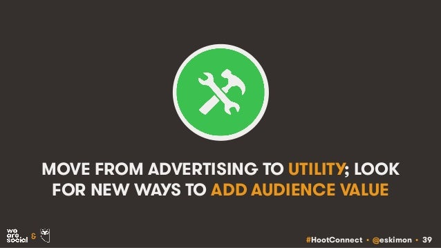 #HootConnect • @eskimon • 39& MOVE FROM ADVERTISING TO UTILITY; LOOK FOR NEW WAYS TO ADD AUDIENCE VALUE