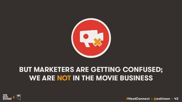 #HootConnect • @eskimon • 43& BUT MARKETERS ARE GETTING CONFUSED; WE ARE NOT IN THE MOVIE BUSINESS