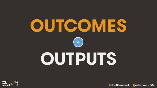 #HootConnect • @eskimon • 44& OUTCOMES OUTPUTS VS