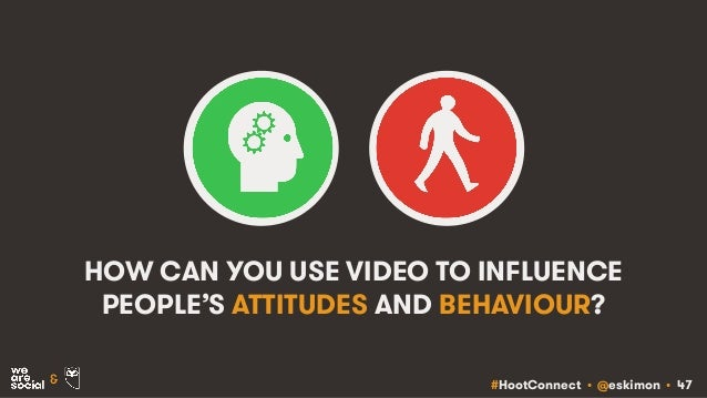 #HootConnect • @eskimon • 47& HOW CAN YOU USE VIDEO TO INFLUENCE PEOPLE'S ATTITUDES AND BEHAVIOUR?