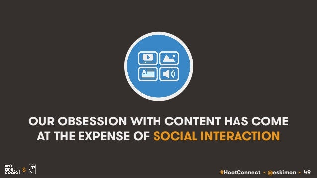 #HootConnect • @eskimon • 49& OUR OBSESSION WITH CONTENT HAS COME AT THE EXPENSE OF SOCIAL INTERACTION
