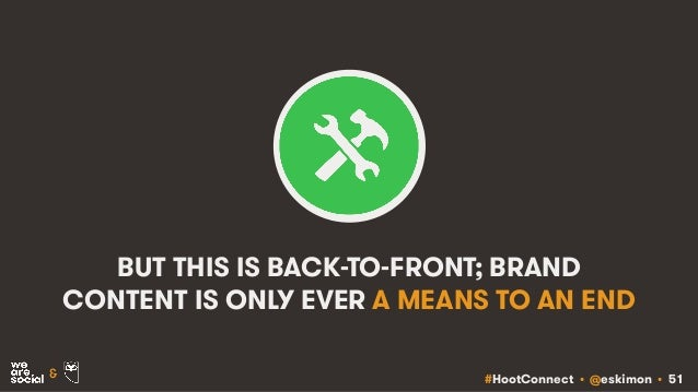 #HootConnect • @eskimon • 51& BUT THIS IS BACK-TO-FRONT; BRAND CONTENT IS ONLY EVER A MEANS TO AN END