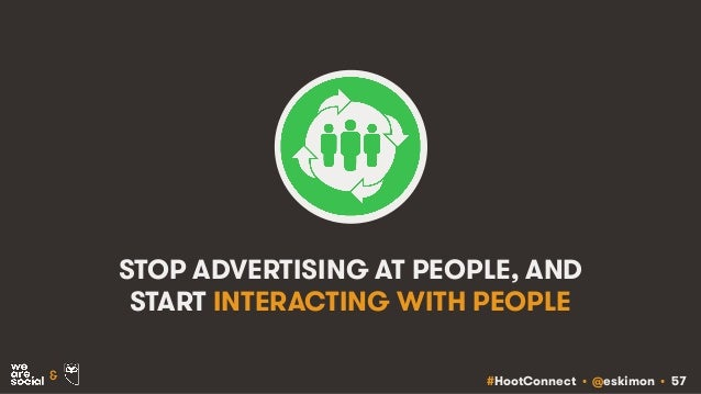 #HootConnect • @eskimon • 57& STOP ADVERTISING AT PEOPLE, AND START INTERACTING WITH PEOPLE