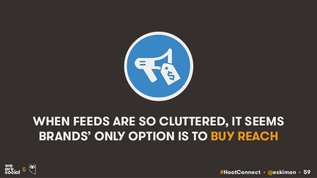 #HootConnect • @eskimon • 59& WHEN FEEDS ARE SO CLUTTERED, IT SEEMS BRANDS' ONLY OPTION IS TO BUY REACH