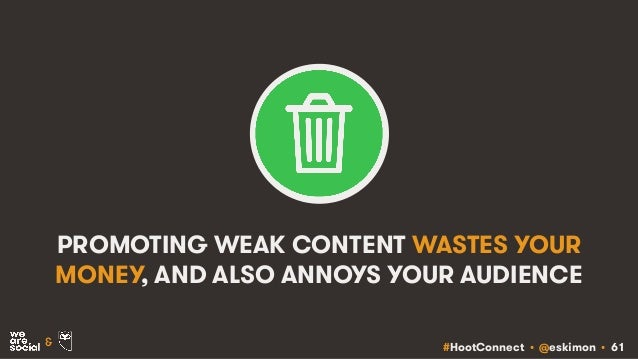 #HootConnect • @eskimon • 61& PROMOTING WEAK CONTENT WASTES YOUR MONEY, AND ALSO ANNOYS YOUR AUDIENCE