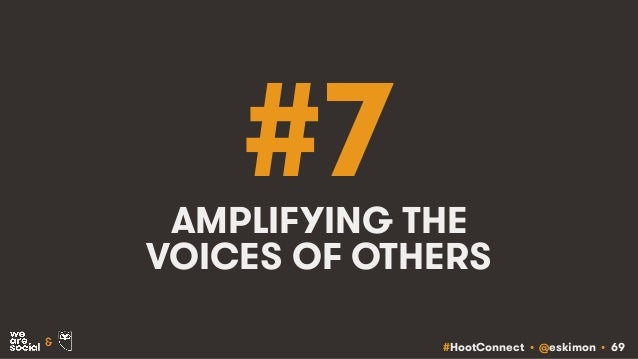 #HootConnect • @eskimon • 69& #7AMPLIFYING THE VOICES OF OTHERS