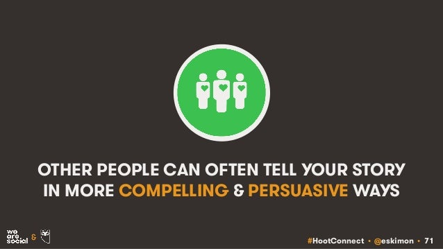 #HootConnect • @eskimon • 71& OTHER PEOPLE CAN OFTEN TELL YOUR STORY IN MORE COMPELLING & PERSUASIVE WAYS