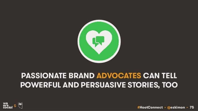 #HootConnect • @eskimon • 75& PASSIONATE BRAND ADVOCATES CAN TELL POWERFUL AND PERSUASIVE STORIES, TOO