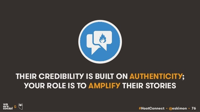 #HootConnect • @eskimon • 76& THEIR CREDIBILITY IS BUILT ON AUTHENTICITY; YOUR ROLE IS TO AMPLIFY THEIR STORIES