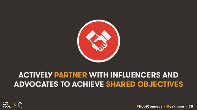 #HootConnect • @eskimon • 78& ACTIVELY PARTNER WITH INFLUENCERS AND ADVOCATES TO ACHIEVE SHARED OBJECTIVES