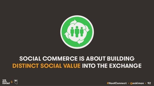 #HootConnect • @eskimon • 92& SOCIAL COMMERCE IS ABOUT BUILDING DISTINCT SOCIAL VALUE INTO THE EXCHANGE