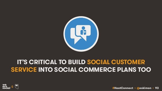 #HootConnect • @eskimon • 93& IT'S CRITICAL TO BUILD SOCIAL CUSTOMER SERVICE INTO SOCIAL COMMERCE PLANS TOO