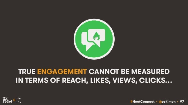 #HootConnect • @eskimon • 97& TRUE ENGAGEMENT CANNOT BE MEASURED IN TERMS OF REACH, LIKES, VIEWS, CLICKS…