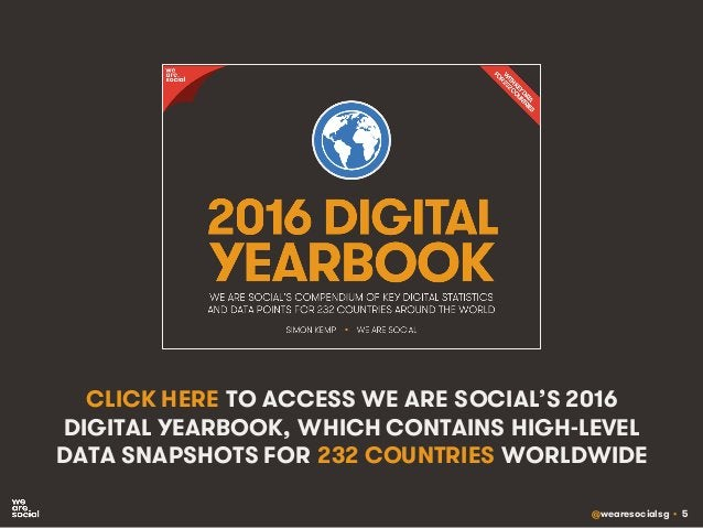 @wearesocialsg • 5 CLICK HERE TO ACCESS WE ARE SOCIAL'S 2016 DIGITAL YEARBOOK, WHICH CONTAINS HIGH-LEVEL DATA SNAPSHOTS FO...
