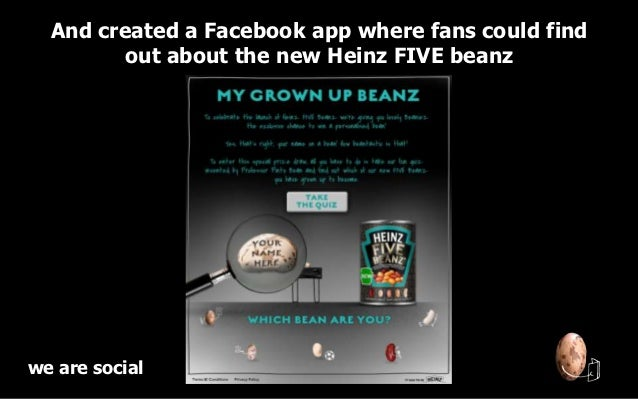 And created a Facebook app where fans could find        out about the new Heinz FIVE beanzwe are social