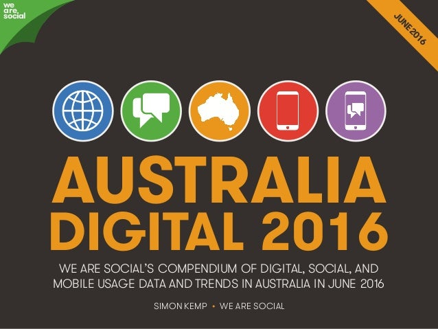 @wearesocialau • 1 AUSTRALIA DIGITAL 2016 SIMON KEMP • WE ARE SOCIAL WE ARE SOCIAL'S COMPENDIUM OF DIGITAL, SOCIAL, AND MO...