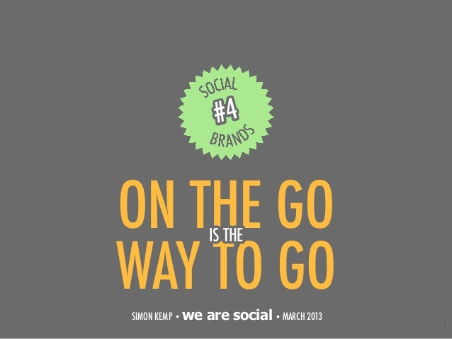 #4ON THE GO         IS THEWAY TO GOSIMON KEMP • we   are social • MARCH 2013                                            1