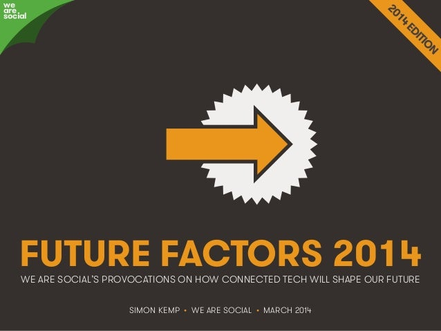 @wearesocialsg • 1We Are Social FUTURE FACTORS 2014WE ARE SOCIAL'S PROVOCATIONS ON HOW CONNECTED TECH WILL SHAPE OUR FUTUR...