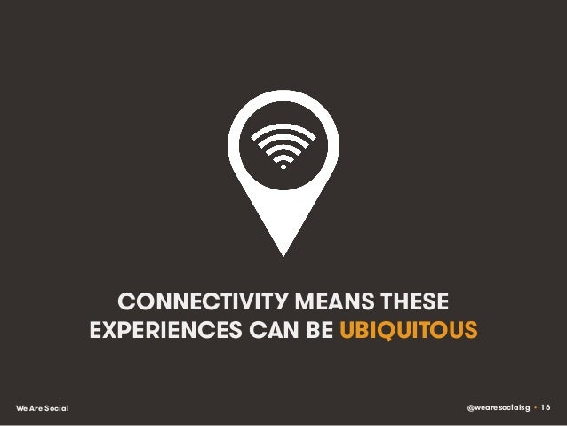 @wearesocialsg • 16We Are Social CONNECTIVITY MEANS THESE EXPERIENCES CAN BE UBIQUITOUS