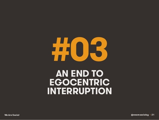 @wearesocialsg • 21We Are Social #03AN END TO EGOCENTRIC INTERRUPTION