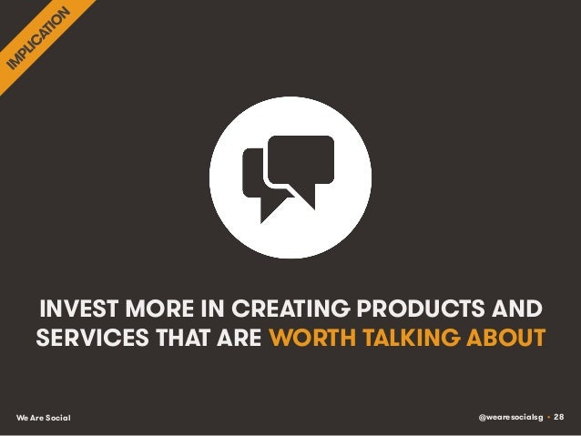 @wearesocialsg • 28We Are Social INVEST MORE IN CREATING PRODUCTS AND SERVICES THAT ARE WORTH TALKING ABOUT