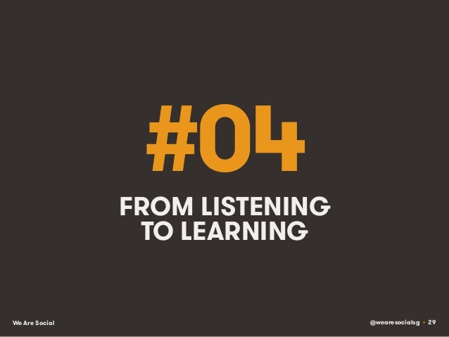 @wearesocialsg • 29We Are Social #04FROM LISTENING TO LEARNING