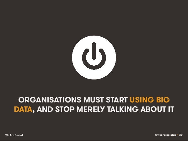 @wearesocialsg • 30We Are Social ORGANISATIONS MUST START USING BIG DATA, AND STOP MERELY TALKING ABOUT IT