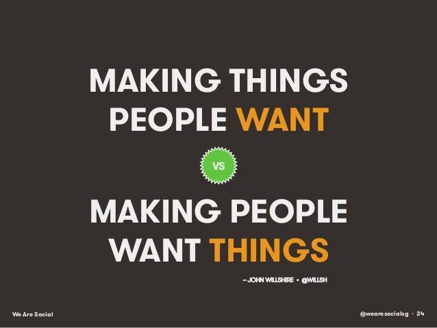 @wearesocialsg • 34We Are Social MAKING THINGS PEOPLE WANT MAKING PEOPLE WANT THINGS VS ~ JOHN WILLSHIRE • @WILLSH!