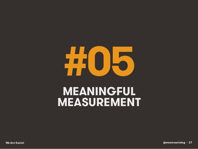 @wearesocialsg • 37We Are Social #05MEANINGFUL MEASUREMENT