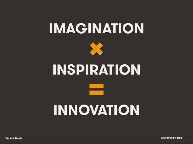 @wearesocialsg • 4We Are Social IMAGINATION INSPIRATION INNOVATION