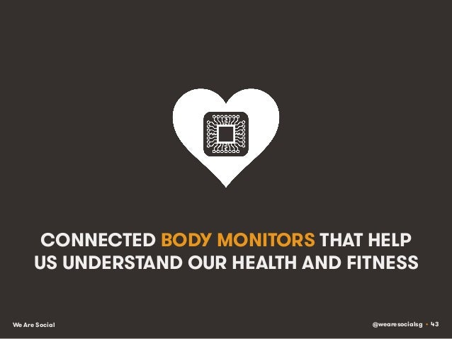 @wearesocialsg • 43We Are Social CONNECTED BODY MONITORS THAT HELP US UNDERSTAND OUR HEALTH AND FITNESS