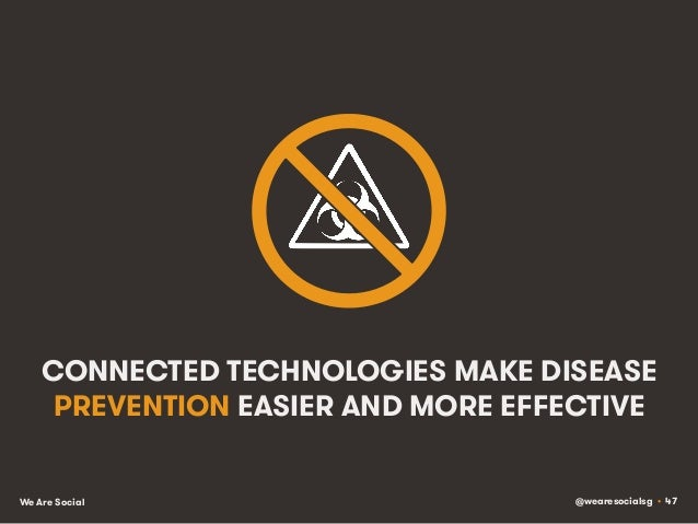 @wearesocialsg • 47We Are Social CONNECTED TECHNOLOGIES MAKE DISEASE PREVENTION EASIER AND MORE EFFECTIVE