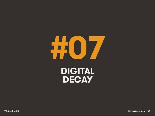 @wearesocialsg • 49We Are Social #07DIGITAL DECAY