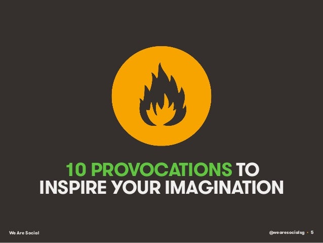 @wearesocialsg • 5We Are Social 10 PROVOCATIONS TO INSPIRE YOUR IMAGINATION