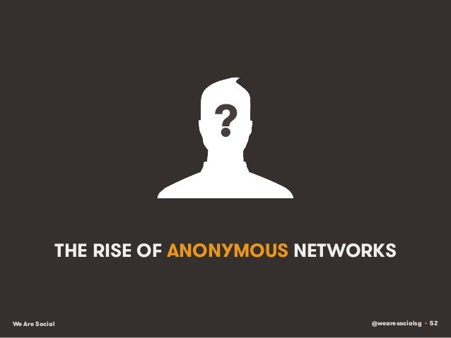 @wearesocialsg • 52We Are Social THE RISE OF ANONYMOUS NETWORKS ?!