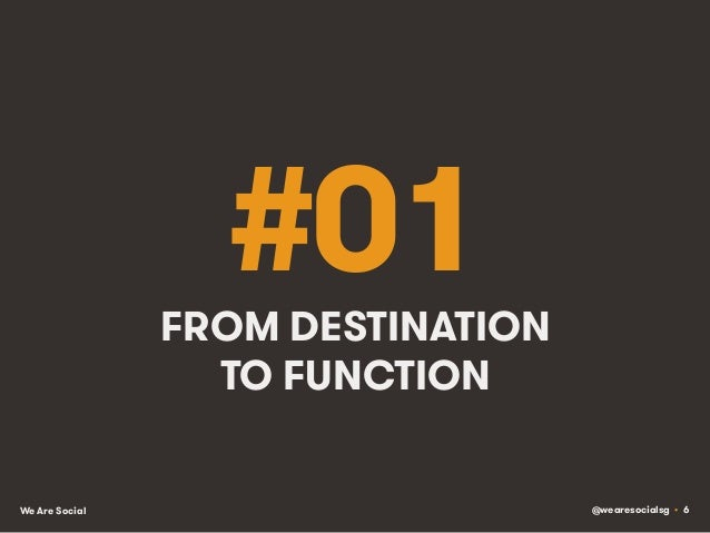 @wearesocialsg • 6We Are Social #01FROM DESTINATION TO FUNCTION