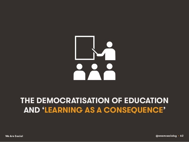 @wearesocialsg • 62We Are Social THE DEMOCRATISATION OF EDUCATION AND 'LEARNING AS A CONSEQUENCE'