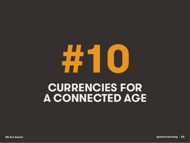 @wearesocialsg • 68We Are Social #10CURRENCIES FOR A CONNECTED AGE