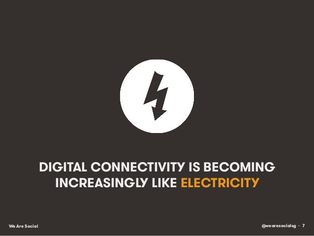 @wearesocialsg • 7We Are Social DIGITAL CONNECTIVITY IS BECOMING INCREASINGLY LIKE ELECTRICITY