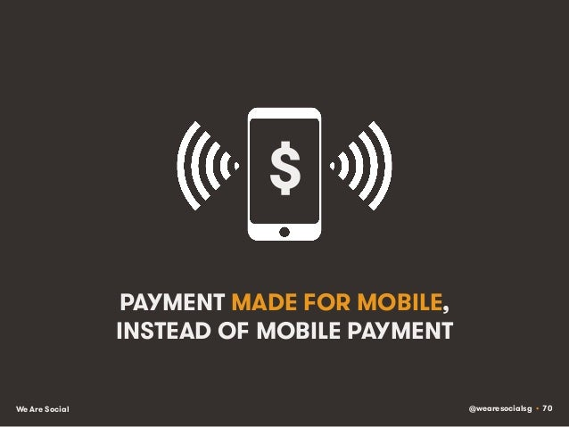 @wearesocialsg • 70We Are Social PAYMENT MADE FOR MOBILE, INSTEAD OF MOBILE PAYMENT $!