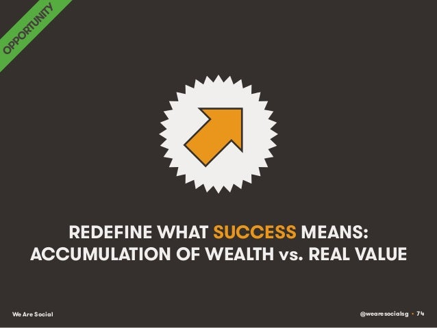 @wearesocialsg • 74We Are Social REDEFINE WHAT SUCCESS MEANS: ACCUMULATION OF WEALTH vs. REAL VALUE