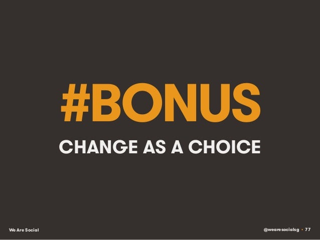 @wearesocialsg • 77We Are Social #BONUS CHANGE AS A CHOICE