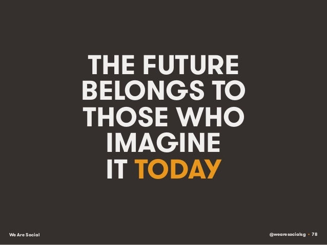@wearesocialsg • 78We Are Social THE FUTURE BELONGS TO THOSE WHO IMAGINE IT TODAY