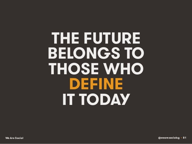 @wearesocialsg • 81We Are Social THE FUTURE BELONGS TO THOSE WHO DEFINE IT TODAY