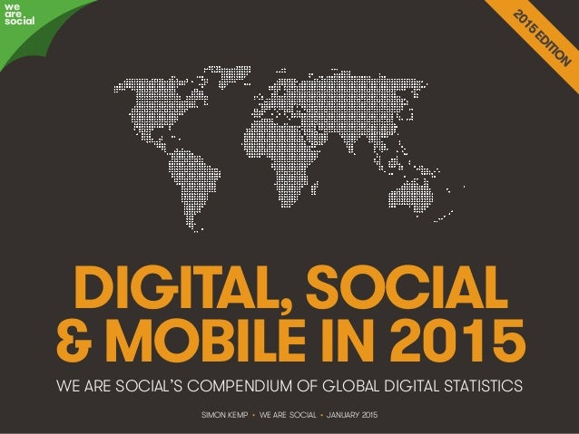 We Are Social @wearesocialsg • 1 DIGITAL, SOCIAL & MOBILE IN 2015WE ARE SOCIAL'S COMPENDIUM OF GLOBAL DIGITAL STATISTICS w...