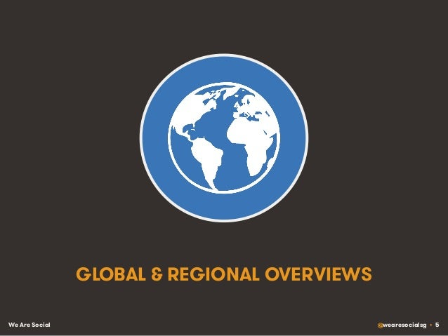 We Are Social @wearesocialsg • 5 GLOBAL & REGIONAL OVERVIEWS
